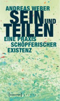 Andreas Weber, Sein und Teilen. Eine Praxis schöpferischer Existenz. Bielefeld: transcript, 2017.